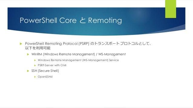 PowerShell Core と Remoting  PowerShell Remoting Protocol (PSRP) のトランスポート プロトコルとして、 以下を利用可能  WinRM (Windows Remote Manage...