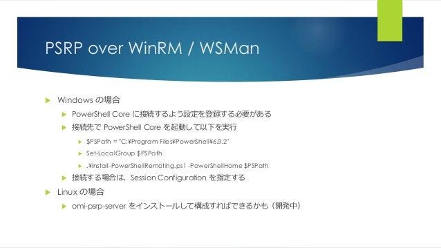 PSRP over WinRM / WSMan  Windows の場合  PowerShell Core に接続するよう設定を登録する必要がある  接続先で PowerShell Core を起動して以下を実行  $PSPath = ...