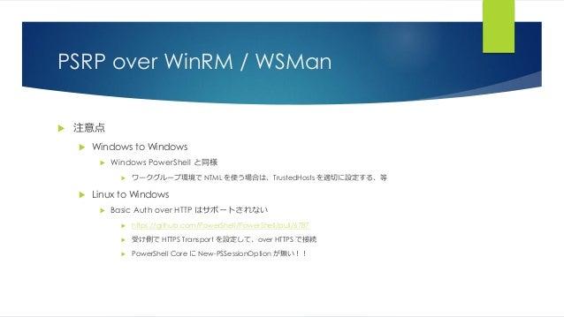 PSRP over WinRM / WSMan  注意点  Windows to Windows  Windows PowerShell と同様  ワークグループ環境で NTML を使う場合は、TrustedHosts を適切に設定する...