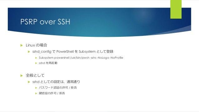 PSRP over SSH  Linux の場合  sshd_config で PowerShell を Subsystem として登録  Subsystem powershell /usr/bin/pwsh -sshs -NoLogo ...