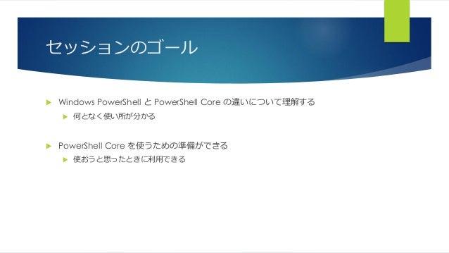セッションのゴール  Windows PowerShell と PowerShell Core の違いについて理解する  何となく使い所が分かる  PowerShell Core を使うための準備ができる  使おうと思ったときに利用できる