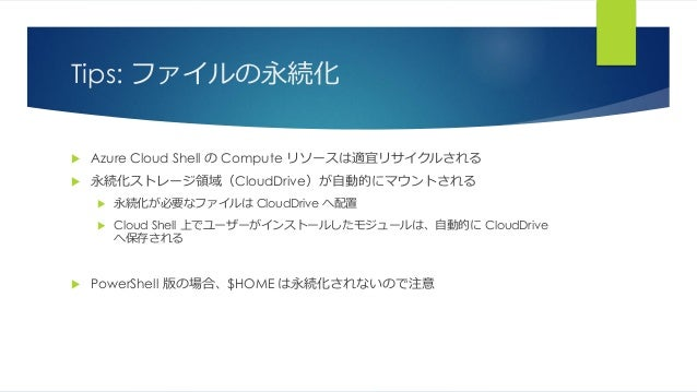 Tips: ファイルの永続化  Azure Cloud Shell の Compute リソースは適宜リサイクルされる  永続化ストレージ領域(CloudDrive)が自動的にマウントされる  永続化が必要なファイルは CloudDriv...
