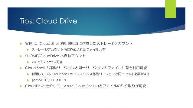 Tips: Cloud Drive  実体は、Cloud Shell 利用開始時に作成したストレージアカウント  ストレージアカウント内に作成されたファイル共有  $HOME/CloudDrive へ自動マウント  Y:¥ でもアクセス...
