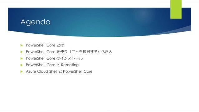 Agenda  PowerShell Core とは  PowerShell Core を使う(ことを検討する)べき人  PowerShell Core のインストール  PowerShell Core と Remoting  Azu...