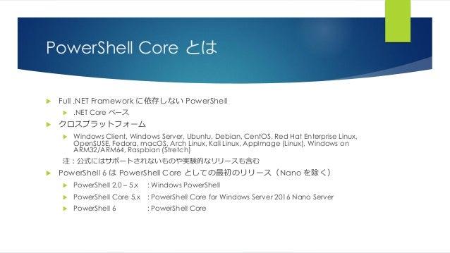 PowerShell Core とは  Full .NET Framework に依存しない PowerShell  .NET Core ベース  クロスプラットフォーム  Windows Client, Windows Server,...