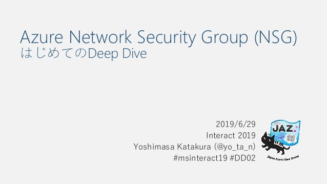 Azure Network Security Group (NSG) はじめてのDeep Dive 2019/6/29 Interact 2019 Yoshimasa Katakura (@yo_ta_n) #msinteract19 #DD02