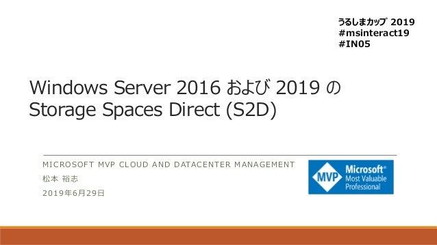 Windows Server 2016 および 2019 の Storage Spaces Direct (S2D) MICROSOFT MVP CLOUD AND DATACENTER MANAGEMENT 松本 裕志 2019年6月29日 ...