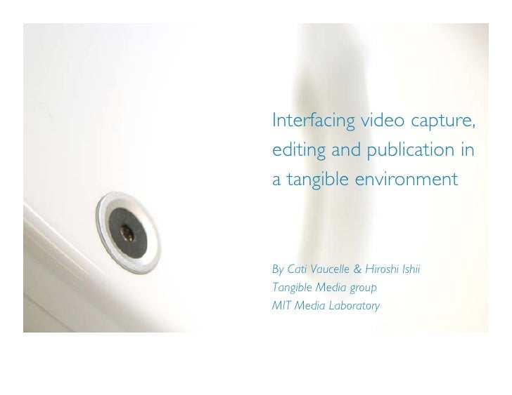 Interfacing video capture, editing and publication in a tangible environment    By Cati Vaucelle & Hiroshi Ishii Tangible ...