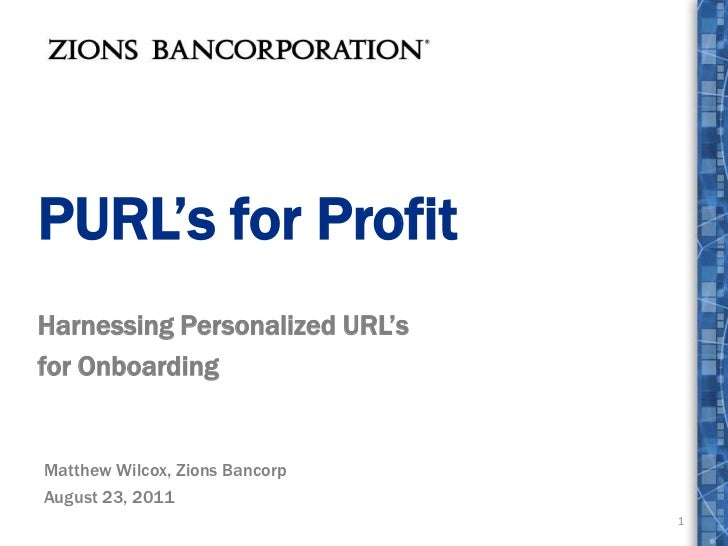 PURL's for Profit<br />Harnessing Personalized URL's <br />for Onboarding<br />1<br />Matthew Wilcox, Zions Bancorp<br />A...