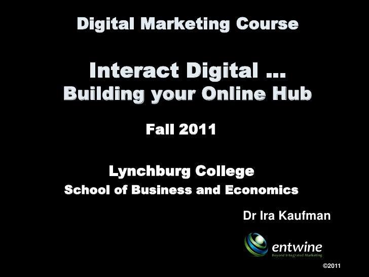 Digital Marketing Course   Interact Digital …Building your Online Hub           Fall 2011      Lynchburg CollegeSchool of ...