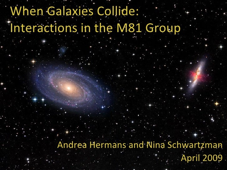 When Galaxies Collide: Interactions in the M81 Group Andrea Hermans and Nina Schwartzman April 2009