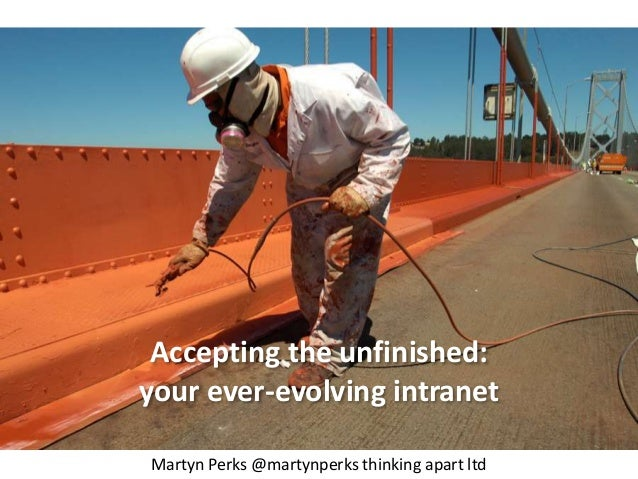 Accepting the unfinished:  your ever-evolving intranet  Martyn Perks @martynperks thinking apart ltd