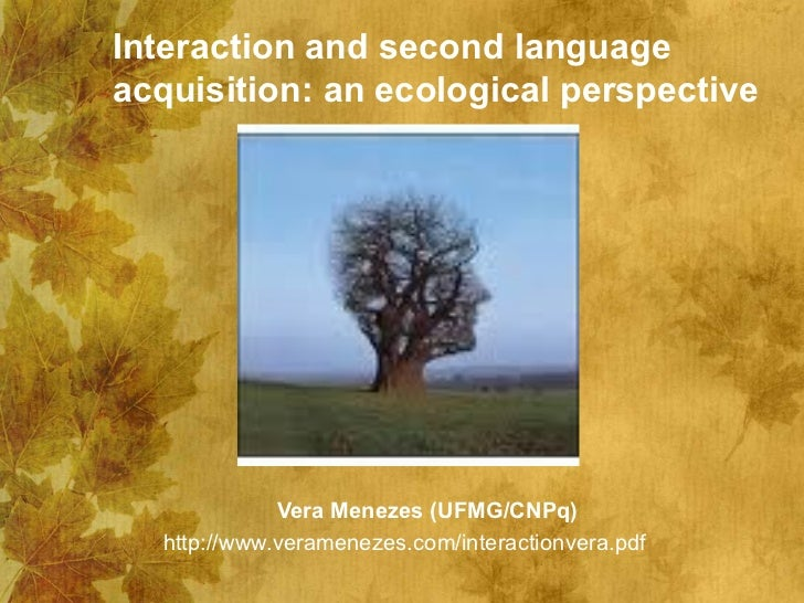 Interaction and second languageacquisition: an ecological perspective             Vera Menezes (UFMG/CNPq)  http://www.ver...