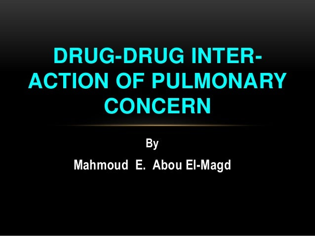 DRUG-DRUG INTERACTION OF PULMONARY CONCERN By  Mahmoud E. Abou El-Magd