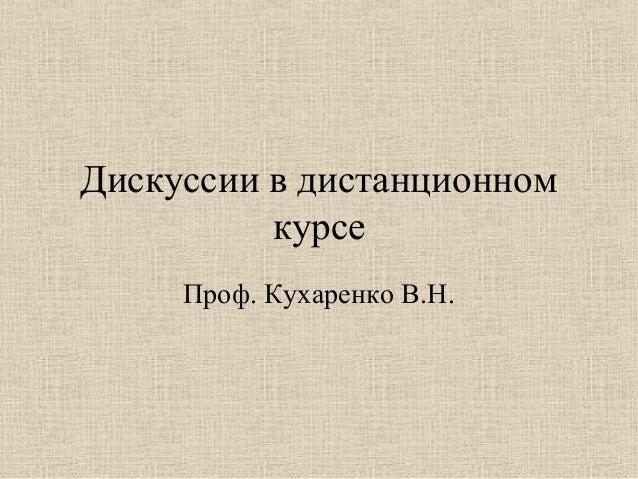 Дискуссии в дистанционном          курсе     Проф. Кухаренко В.Н.
