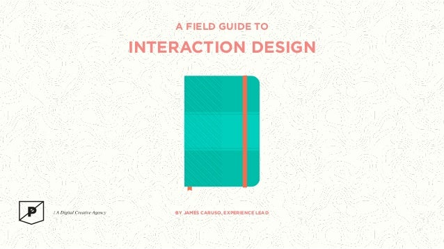 A FIELD GUIDE TO  INTERACTION DESIGN  BY JAMES CARUSO, EXPERIENCE LEAD