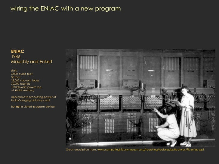 wiring the ENIAC with a new program ENIAC 1946 Mauchly and Eckert stats: 3,000 cubic feet 30 tons 18,000 vacuum tubes 70,0...