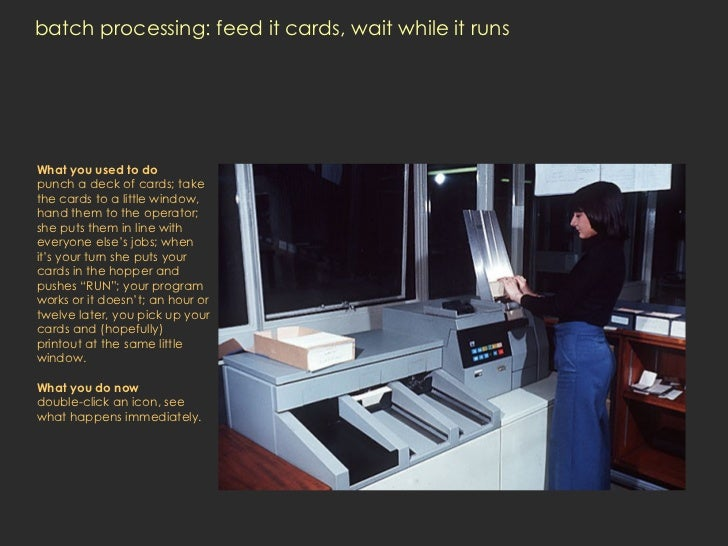 batch processing: feed it cards, wait while it runs What you used to do punch a deck of cards; take the cards to a little ...