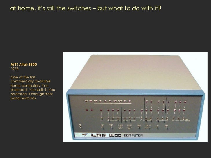 at home, it's still the switches – but what to  do  with it? MITS Altair 8800 1975 One of the first commercially available...