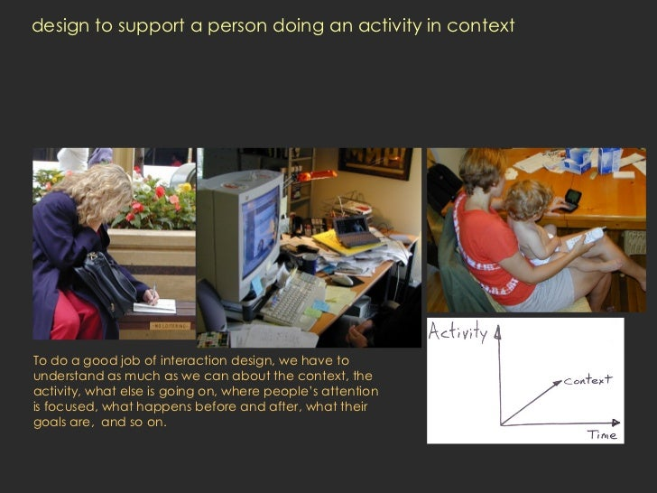 design to support a person doing an activity in context To do a good job of interaction design, we have to understand as m...