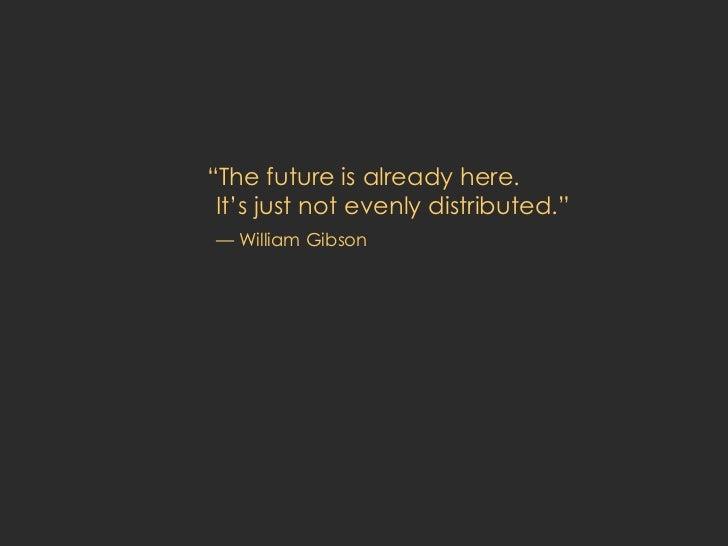 "<ul><li>"" The future is already here.  It's just not evenly distributed."" </li></ul><ul><li>— William Gibson </li></ul>"