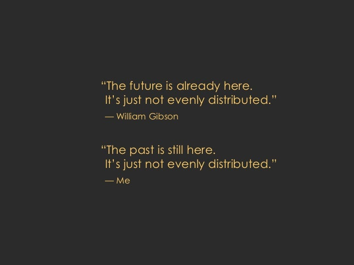 "<ul><li>"" The future is already here.  It's just not evenly distributed."" </li></ul><ul><li>— William Gibson </li></ul><ul..."