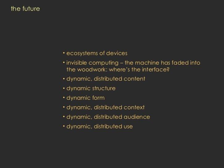 the future <ul><li>ecosystems of devices </li></ul><ul><li>invisible computing – the machine has faded into the woodwork: ...