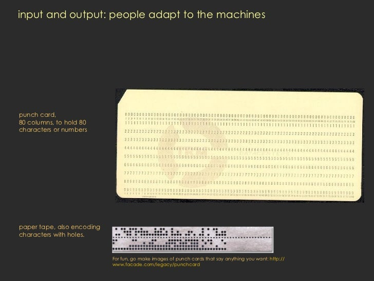 input and output: people adapt to the machines punch card, 80 columns, to hold 80 characters or numbers paper tape, also e...