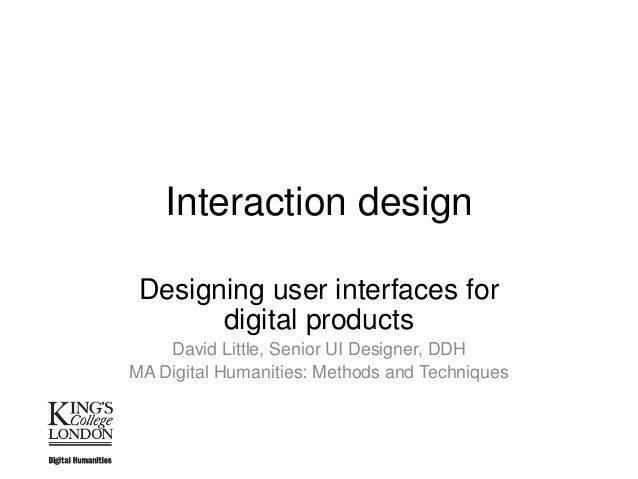 Interaction design Designing user interfaces for digital products David Little, Senior UI Designer, DDH MA Digital Humanit...