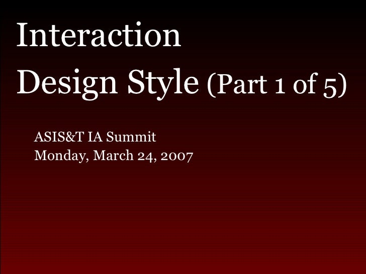<ul><li>Interaction  </li></ul><ul><li>Design Style  (Part 1 of 5) </li></ul><ul><ul><li>ASIS&T IA Summit  </li></ul></ul>...