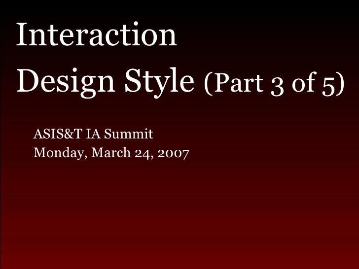 <ul><li>Interaction  </li></ul><ul><li>Design Style  (Part 3 of 5) </li></ul><ul><ul><li>ASIS&T IA Summit  </li></ul></ul>...