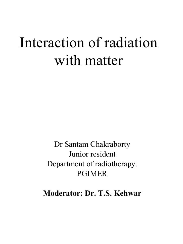 Interaction of radiation with matter Dr Santam Chakraborty Junior resident Department of radiotherapy. PGIMER Moderator: D...