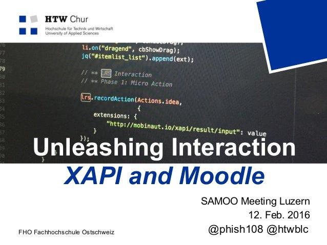 FHO Fachhochschule Ostschweiz Unleashing Interaction XAPI and Moodle SAMOO Meeting Luzern 12. Feb. 2016 @phish108 @htwblc