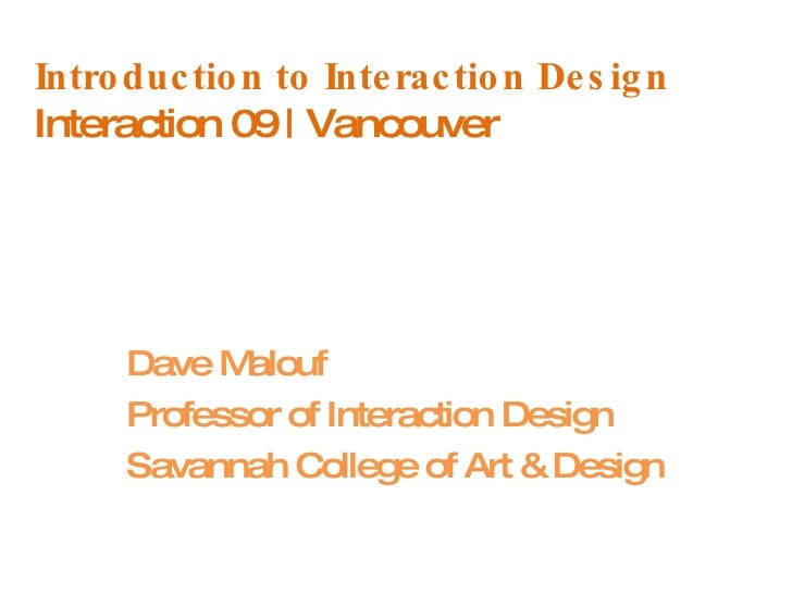 Introduction to Interaction Design Interaction 09 | Vancouver Dave Malouf Professor of Interaction Design Savannah College...
