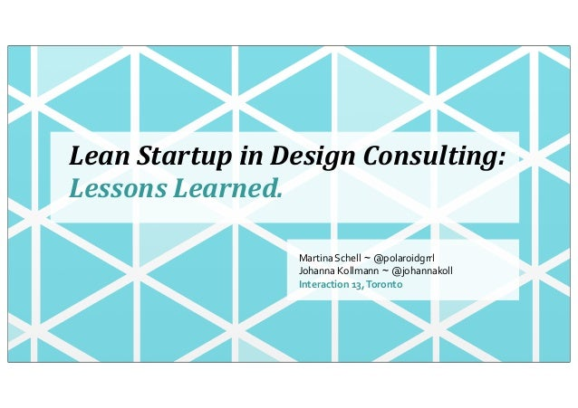Lean	  Startup	  in	  Design	  Consulting:Lessons	  Learned.Martina	  Schell ~ @polaroidgrrlJohanna	  Kollmann ~ @johannak...