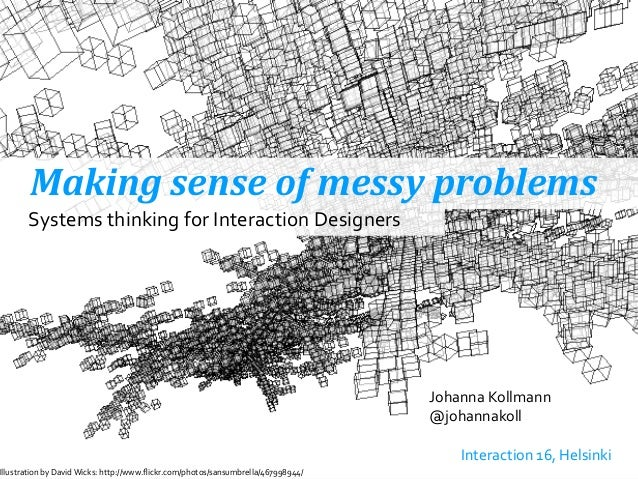 Making	   sense	   of	   messy	   problems Johanna	   Kollmann @johannakoll ! 	   	    Interaction	   16,	   Helsinki Syst...