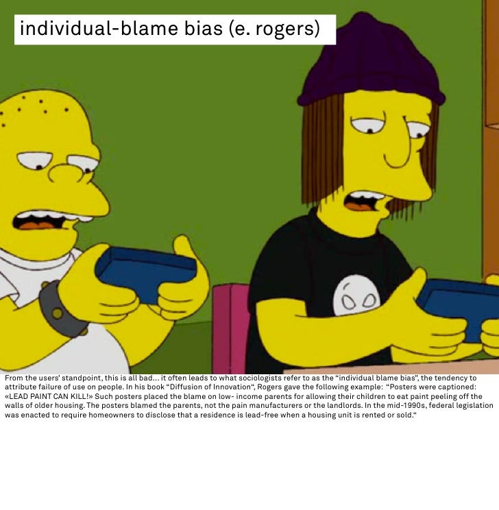 individual-blame bias (e. rogers)     From the users' standpoint, this is all bad... it often leads to what sociologists r...