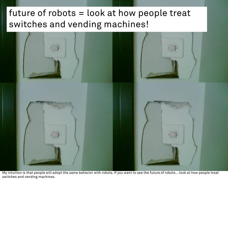 future of robots = look at how people treat     switches and vending machines!     My intuition is that people will adopt ...