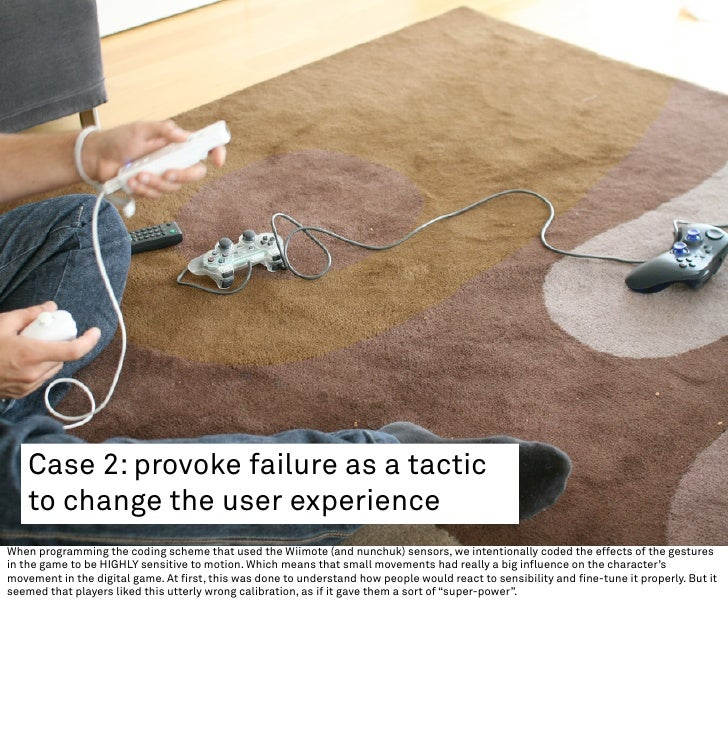 Case 2: provoke failure as a tactic     to change the user experience When programming the coding scheme that used the Wii...
