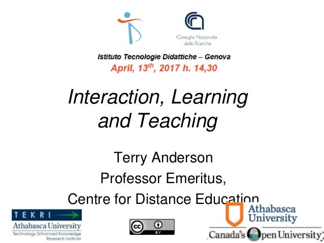 Interaction, Learning and Teaching Terry Anderson Professor Emeritus, Centre for Distance Education