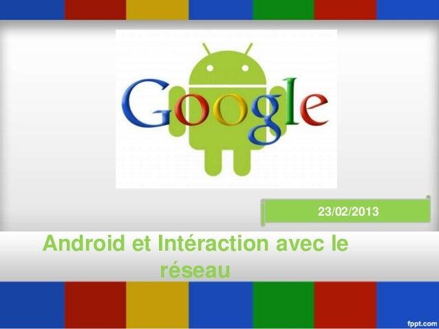 Android et Intéraction avec le réseau 23/02/2013