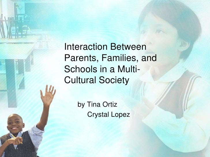 Interaction Between Parents, Families, and Schools in a Multi-Cultural Society<br />      by Tina Ortiz<br />           Cr...