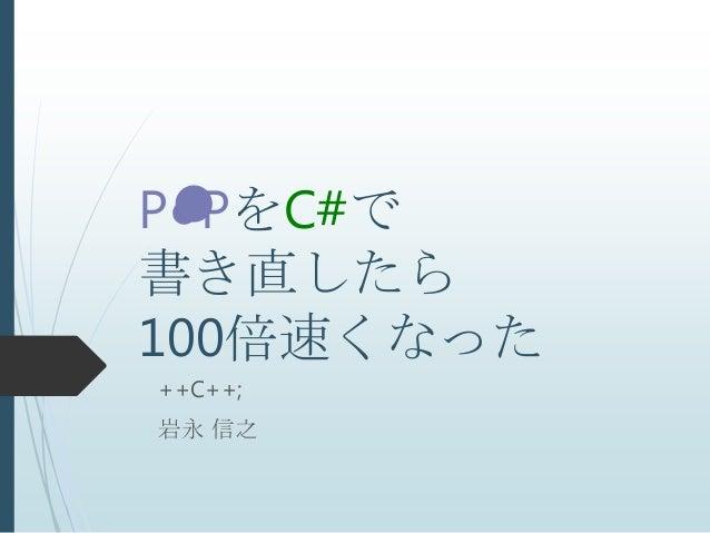 P●PをC#で書き直したら100倍速くなった++C++;岩永 信之