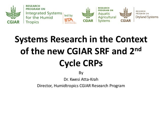 Systems Research in the Context of the new CGIAR SRF and 2nd Cycle CRPs By Dr. Kwesi Atta-Krah Director, Humidtropics CGIA...