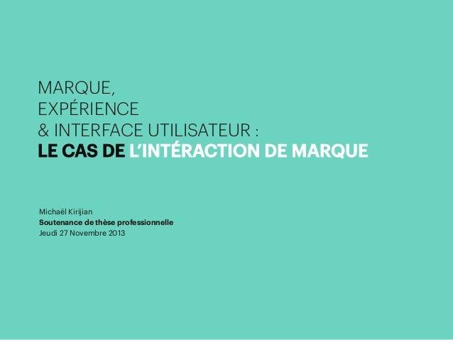 MARQUE, EXPÉRIENCE & INTERFACE UTILISATEUR : LE CAS DE L'INTÉRACTION DE MARQUE  Michaël Kirijian Soutenance de thèse profe...