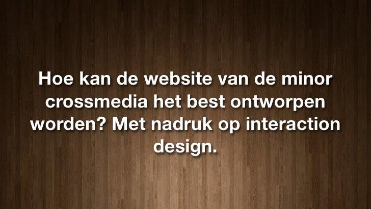 Hoe kan de website van de minor  crossmedia het best ontworpen worden? Met nadruk op interaction              design.