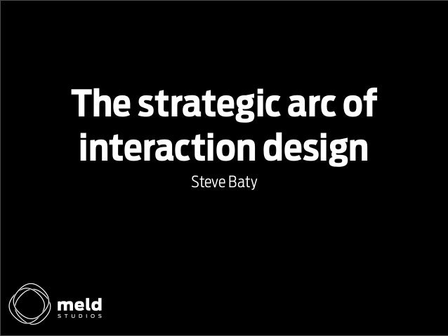 The strategic arc of interaction design Steve Baty
