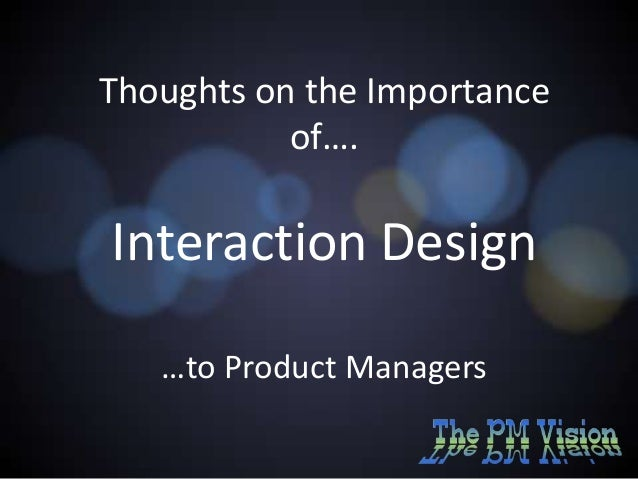 Thoughts on the Importance of….  Interaction Design …to Product Managers