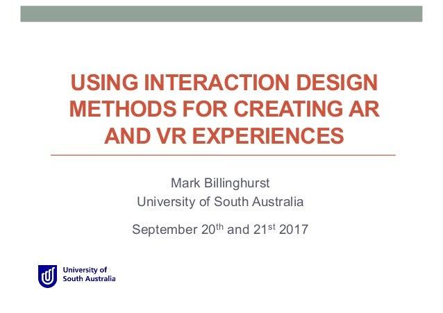 USING INTERACTION DESIGN METHODS FOR CREATING AR AND VR EXPERIENCES Mark Billinghurst University of South Australia Septem...