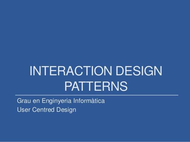 INTERACTION DESIGN PATTERNS Grau en Enginyeria Informàtica User Centred Design